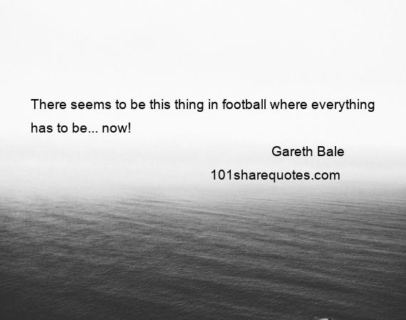 Gareth Bale - There seems to be this thing in football where everything has to be... now!