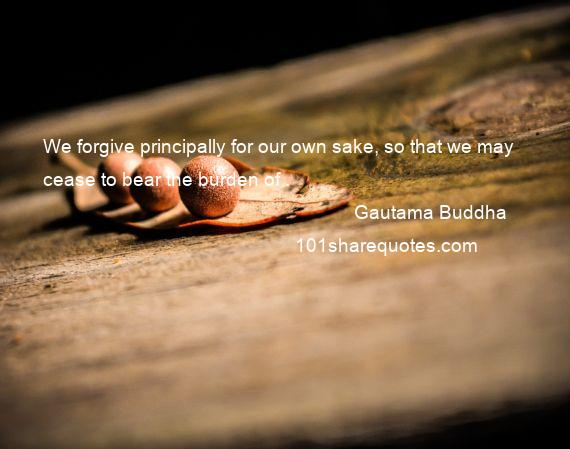 Gautama Buddha - We forgive principally for our own sake, so that we may cease to bear the burden of .