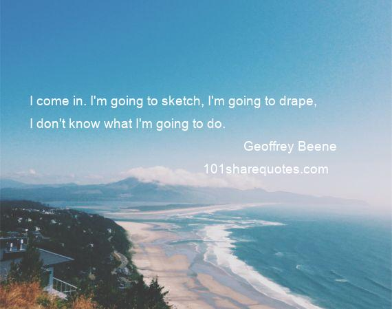 Geoffrey Beene - I come in. I'm going to sketch, I'm going to drape, I don't know what I'm going to do.