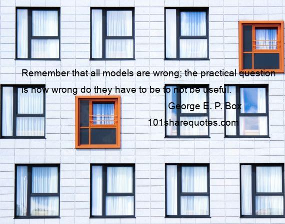 George E. P. Box - Remember that all models are wrong; the practical question is how wrong do they have to be to not be useful.