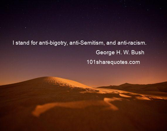George H. W. Bush - I stand for anti-bigotry, anti-Semitism, and anti-racism.