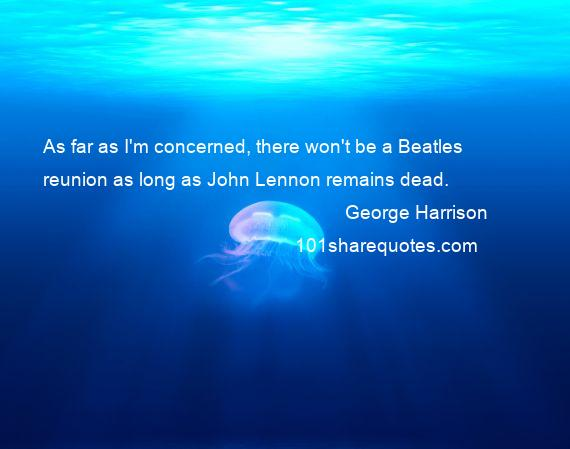 George Harrison - As far as I'm concerned, there won't be a Beatles reunion as long as John Lennon remains dead.