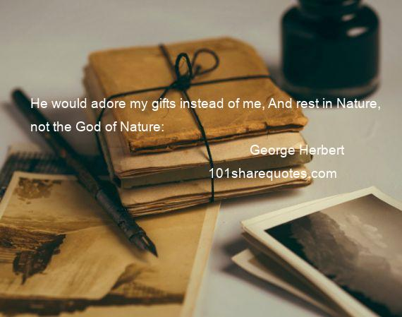 George Herbert - He would adore my gifts instead of me, And rest in Nature, not the God of Nature: