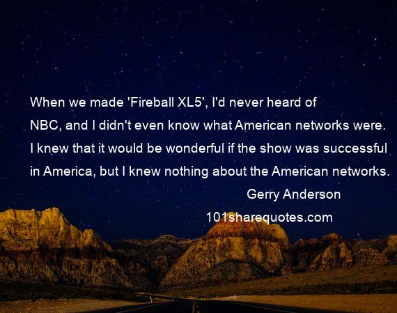 Gerry Anderson - When we made 'Fireball XL5', I'd never heard of NBC, and I didn't even know what American networks were. I knew that it would be wonderful if the show was successful in America, but I knew nothing about the American networks.