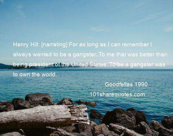 Goodfellas 1990 - Henry Hill: [narrating] For as long as I can remember I always wanted to be a gangster. To me that was better than being president of the United States. To be a gangster was to own the world.