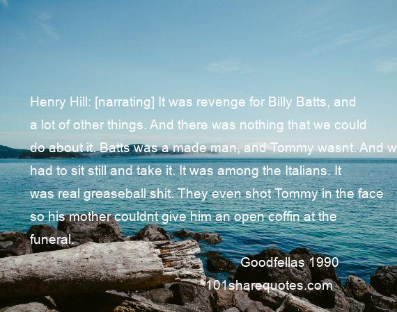 Goodfellas 1990 - Henry Hill: [narrating] It was revenge for Billy Batts, and a lot of other things. And there was nothing that we could do about it. Batts was a made man, and Tommy wasnt. And we had to sit still and take it. It was among the Italians. It was real greaseball shit. They even shot Tommy in the face so his mother couldnt give him an open coffin at the funeral.