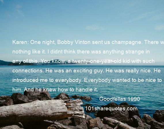 Goodfellas 1990 - Karen: One night, Bobby Vinton sent us champagne. There was nothing like it. I didnt think there was anything strange in any of this. You know, a twenty-one-year-old kid with such connections. He was an exciting guy. He was really nice. He introduced me to everybody. Everybody wanted to be nice to him. And he knew how to handle it.