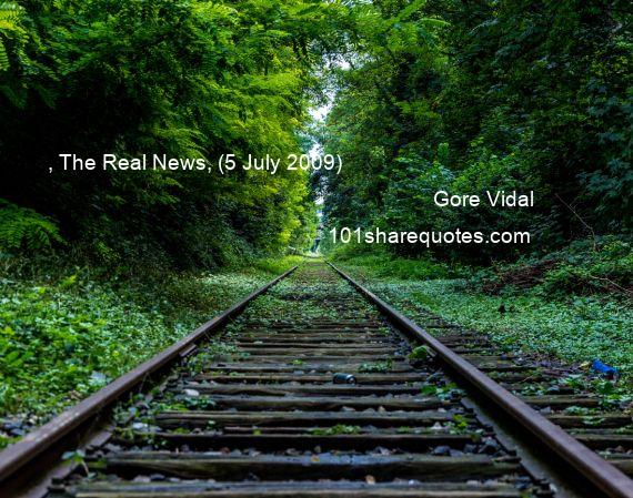 Gore Vidal - , The Real News, (5 July 2009)