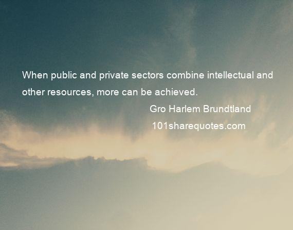 Gro Harlem Brundtland - When public and private sectors combine intellectual and other resources, more can be achieved.