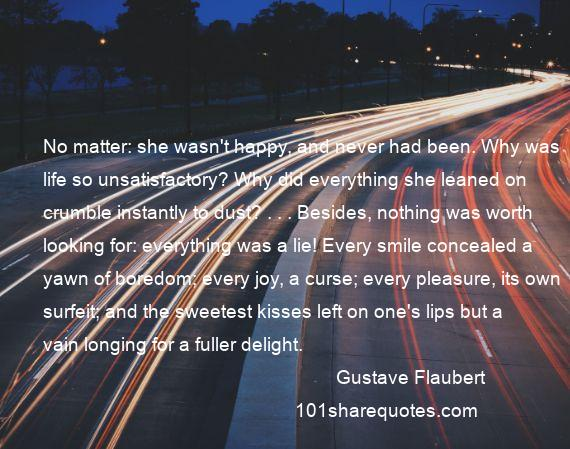 Gustave Flaubert - No matter: she wasn't happy, and never had been. Why was life so unsatisfactory? Why did everything she leaned on crumble instantly to dust? . . . Besides, nothing was worth looking for: everything was a lie! Every smile concealed a yawn of boredom; every joy, a curse; every pleasure, its own surfeit; and the sweetest kisses left on one's lips but a vain longing for a fuller delight.