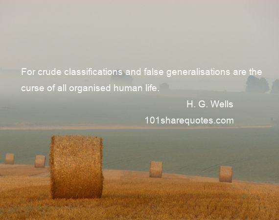 H. G. Wells - For crude classifications and false generalisations are the curse of all organised human life.