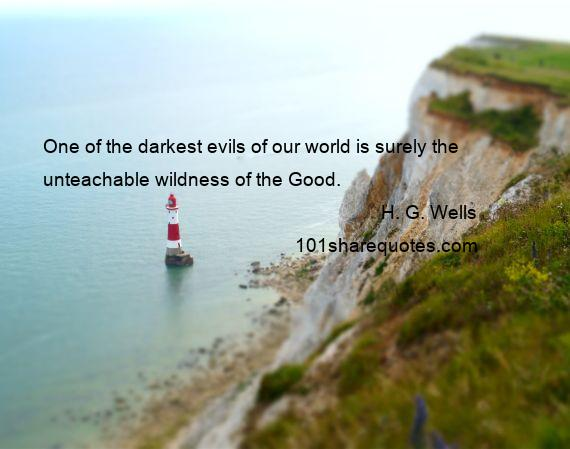 H. G. Wells - One of the darkest evils of our world is surely the unteachable wildness of the Good.
