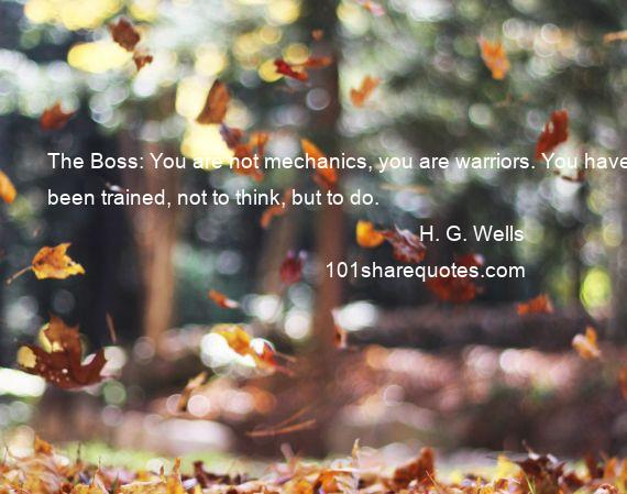 H. G. Wells - The Boss: You are not mechanics, you are warriors. You have been trained, not to think, but to do.