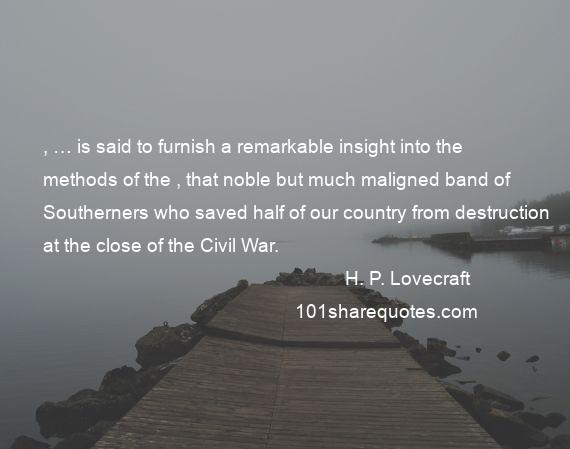 H. P. Lovecraft - , … is said to furnish a remarkable insight into the methods of the , that noble but much maligned band of Southerners who saved half of our country from destruction at the close of the Civil War.