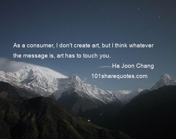 Ha Joon Chang - As a consumer, I don't create art, but I think whatever the message is, art has to touch you.