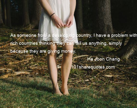 Ha Joon Chang - As someone from a developing country, I have a problem with rich countries thinking they can tell us anything, simply because they are giving money.