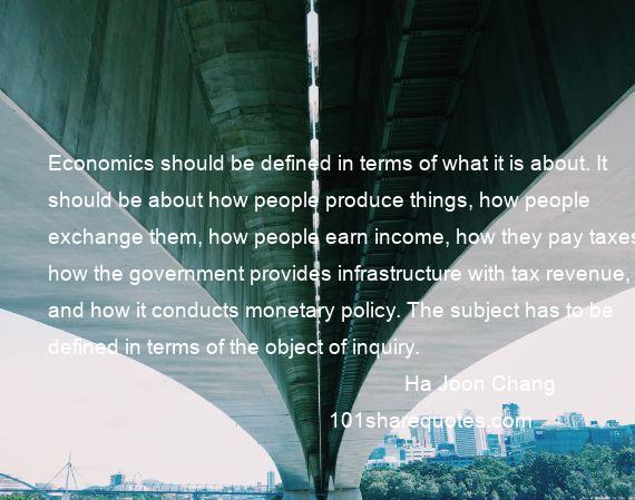 Ha Joon Chang - Economics should be defined in terms of what it is about. It should be about how people produce things, how people exchange them, how people earn income, how they pay taxes, how the government provides infrastructure with tax revenue, and how it conducts monetary policy. The subject has to be defined in terms of the object of inquiry.