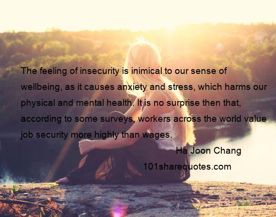 Ha Joon Chang - The feeling of insecurity is inimical to our sense of wellbeing, as it causes anxiety and stress, which harms our physical and mental health. It is no surprise then that, according to some surveys, workers across the world value job security more highly than wages.