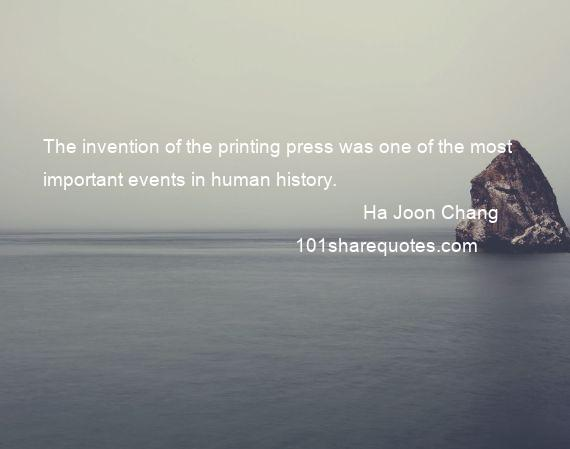 Ha Joon Chang - The invention of the printing press was one of the most important events in human history.