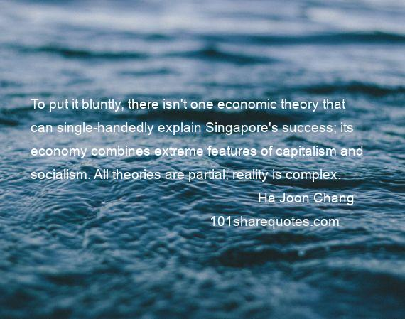 Ha Joon Chang - To put it bluntly, there isn't one economic theory that can single-handedly explain Singapore's success; its economy combines extreme features of capitalism and socialism. All theories are partial; reality is complex.