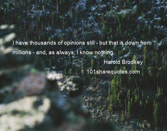 Harold Brodkey - I have thousands of opinions still - but that is down from millions - and, as always, I know nothing.