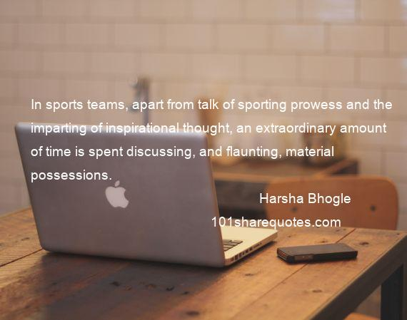 Harsha Bhogle - In sports teams, apart from talk of sporting prowess and the imparting of inspirational thought, an extraordinary amount of time is spent discussing, and flaunting, material possessions.
