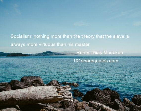 Henry Louis Mencken - Socialism: nothing more than the theory that the slave is always more virtuous than his master
