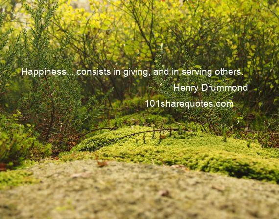 Henry Drummond - Happiness... consists in giving, and in serving others.