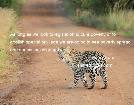 Henry Ford - As long as we look to legislation to cure poverty or to abolish special privilege we are going to see poverty spread and special privilege grow.
