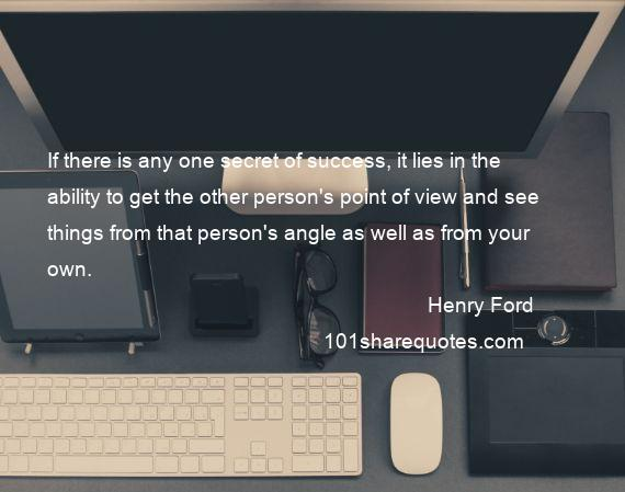 Henry Ford - If there is any one secret of success, it lies in the ability to get the other person's point of view and see things from that person's angle as well as from your own.