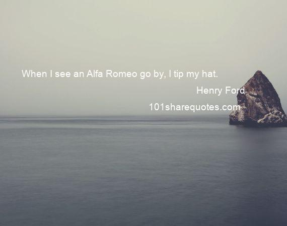 Henry Ford - When I see an Alfa Romeo go by, I tip my hat.