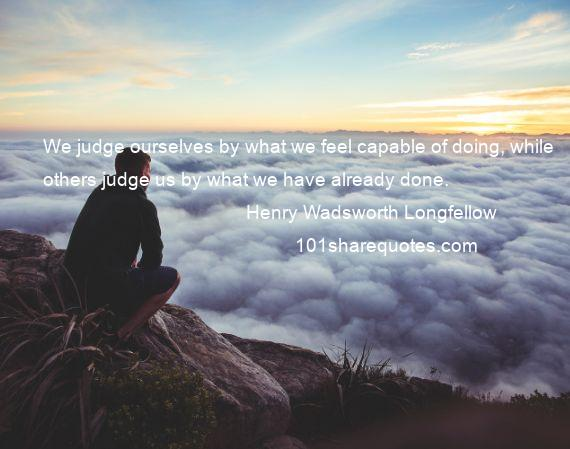 Henry Wadsworth Longfellow - We judge ourselves by what we feel capable of doing, while others judge us by what we have already done.