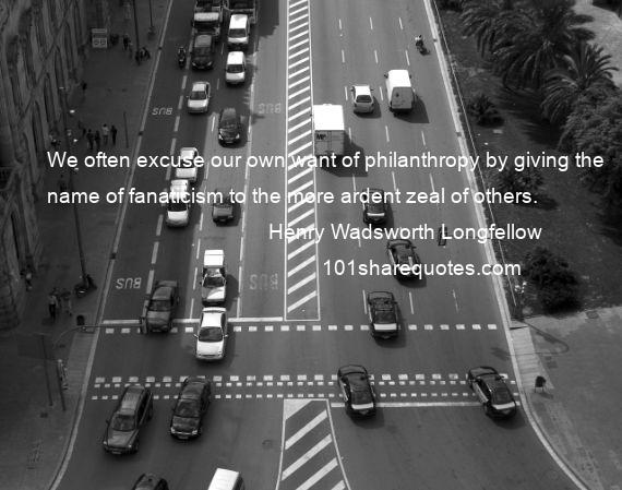 Henry Wadsworth Longfellow - We often excuse our own want of philanthropy by giving the name of fanaticism to the more ardent zeal of others.