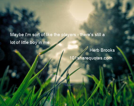 Herb Brooks - Maybe I'm sort of like the players - there's still a lot of little boy in me.