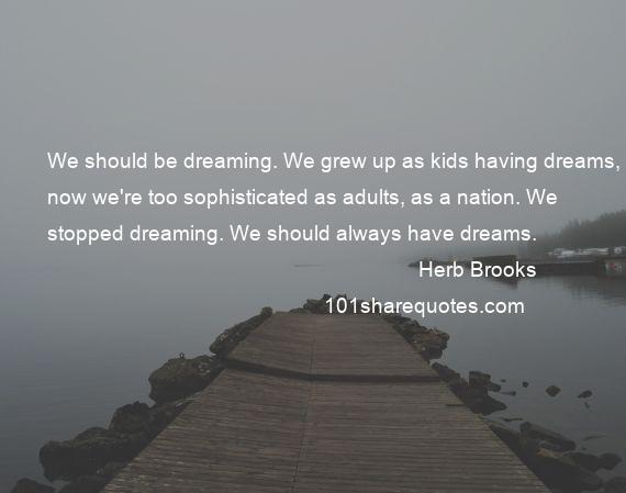 Herb Brooks - We should be dreaming. We grew up as kids having dreams, but now we're too sophisticated as adults, as a nation. We stopped dreaming. We should always have dreams.