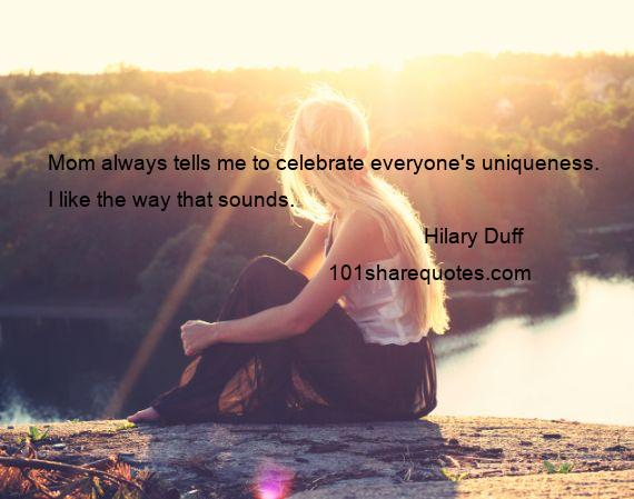 Hilary Duff - Mom always tells me to celebrate everyone's uniqueness. I like the way that sounds.