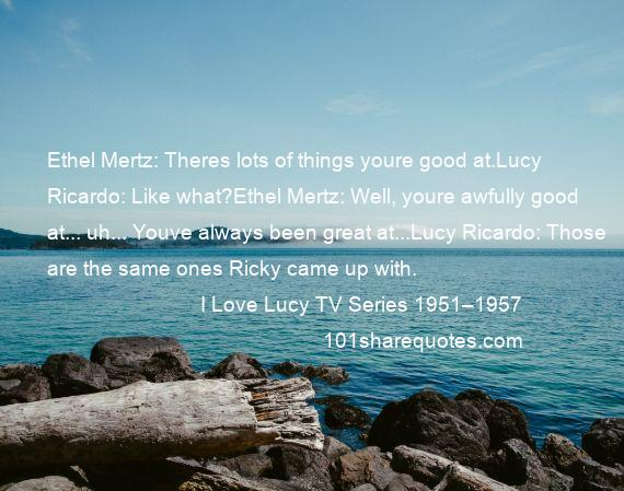 I Love Lucy TV Series 1951–1957 - Ethel Mertz: Theres lots of things youre good at.Lucy Ricardo: Like what?Ethel Mertz: Well, youre awfully good at... uh... Youve always been great at...Lucy Ricardo: Those are the same ones Ricky came up with.