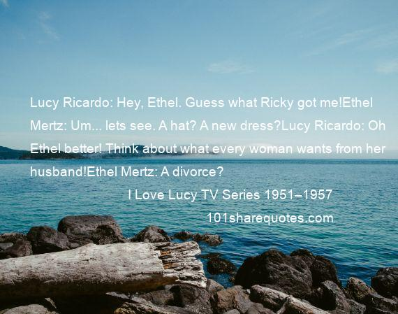 I Love Lucy TV Series 1951–1957 - Lucy Ricardo: Hey, Ethel. Guess what Ricky got me!Ethel Mertz: Um... lets see. A hat? A new dress?Lucy Ricardo: Oh Ethel better! Think about what every woman wants from her husband!Ethel Mertz: A divorce?