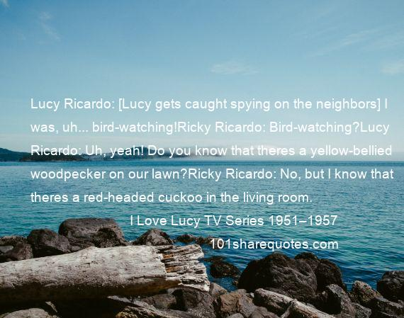 I Love Lucy TV Series 1951–1957 - Lucy Ricardo: [Lucy gets caught spying on the neighbors] I was, uh... bird-watching!Ricky Ricardo: Bird-watching?Lucy Ricardo: Uh, yeah! Do you know that theres a yellow-bellied woodpecker on our lawn?Ricky Ricardo: No, but I know that theres a red-headed cuckoo in the living room.