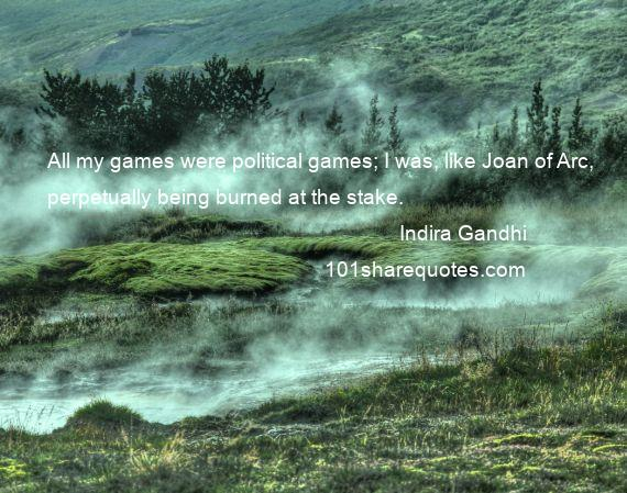Indira Gandhi - All my games were political games; I was, like Joan of Arc, perpetually being burned at the stake.
