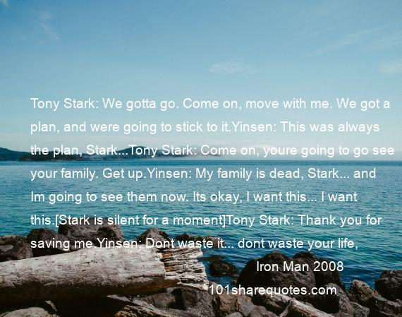 Iron Man 2008 - Tony Stark: We gotta go. Come on, move with me. We got a plan, and were going to stick to it.Yinsen: This was always the plan, Stark...Tony Stark: Come on, youre going to go see your family. Get up.Yinsen: My family is dead, Stark... and Im going to see them now. Its okay, I want this... I want this.[Stark is silent for a moment]Tony Stark: Thank you for saving me.Yinsen: Dont waste it... dont waste your life, Stark.[dies]