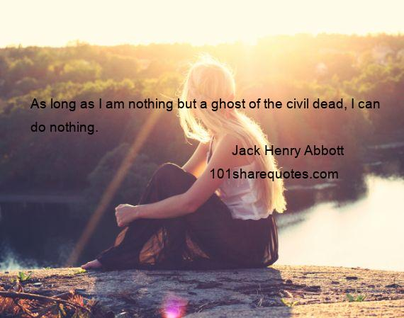 Jack Henry Abbott - As long as I am nothing but a ghost of the civil dead, I can do nothing.