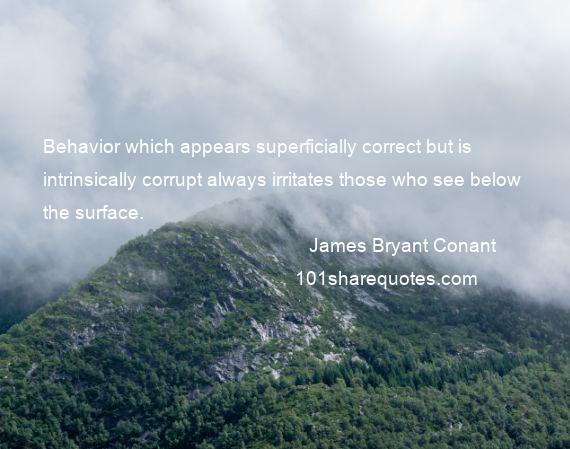 James Bryant Conant - Behavior which appears superficially correct but is intrinsically corrupt always irritates those who see below the surface.
