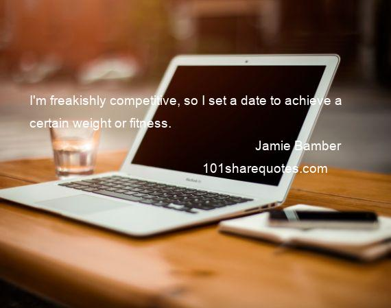 Jamie Bamber - I'm freakishly competitive, so I set a date to achieve a certain weight or fitness.