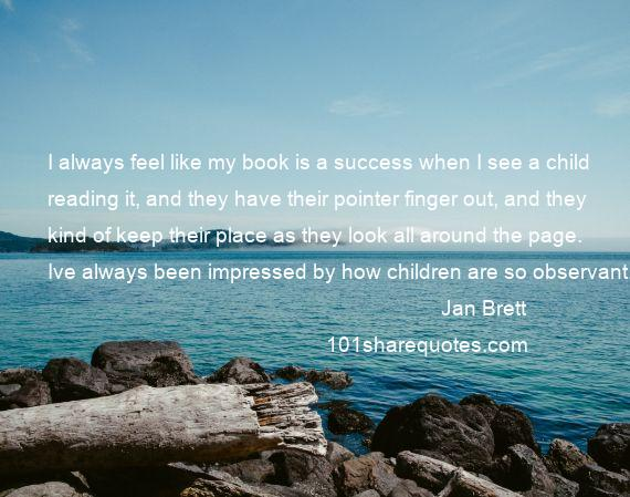 Jan Brett - I always feel like my book is a success when I see a child reading it, and they have their pointer finger out, and they kind of keep their place as they look all around the page. Ive always been impressed by how children are so observant.