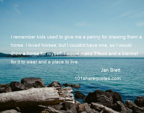 Jan Brett - I remember kids used to give me a penny for drawing them a horse. I loved horses, but I couldnt have one, so I would draw a horse for myself. I would make it food and a blanket for it to wear and a place to live.