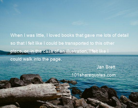 Jan Brett - When I was little, I loved books that gave me lots of detail so that I felt like I could be transported to this other place, or, in the case of an illustration, I felt like I could walk into the page.