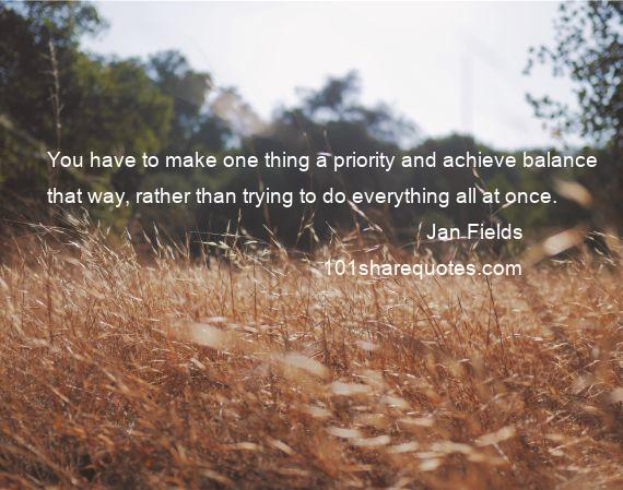 Jan Fields - You have to make one thing a priority and achieve balance that way, rather than trying to do everything all at once.