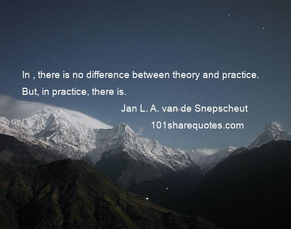 Jan L. A. van de Snepscheut - In , there is no difference between theory and practice. But, in practice, there is.
