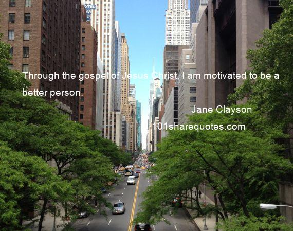 Jane Clayson - Through the gospel of Jesus Christ, I am motivated to be a better person.